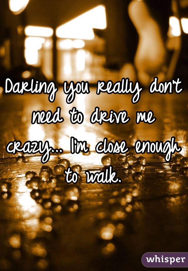 Darling you really don't need to drive me crazy... I'm close enough to walk.