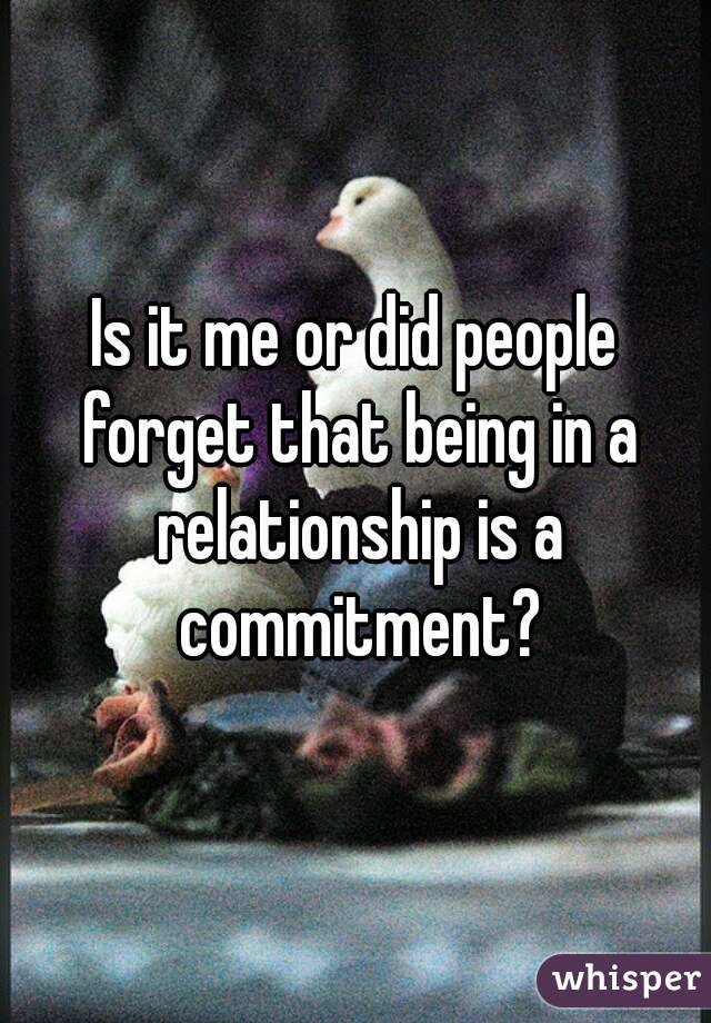 Is it me or did people forget that being in a relationship is a commitment?