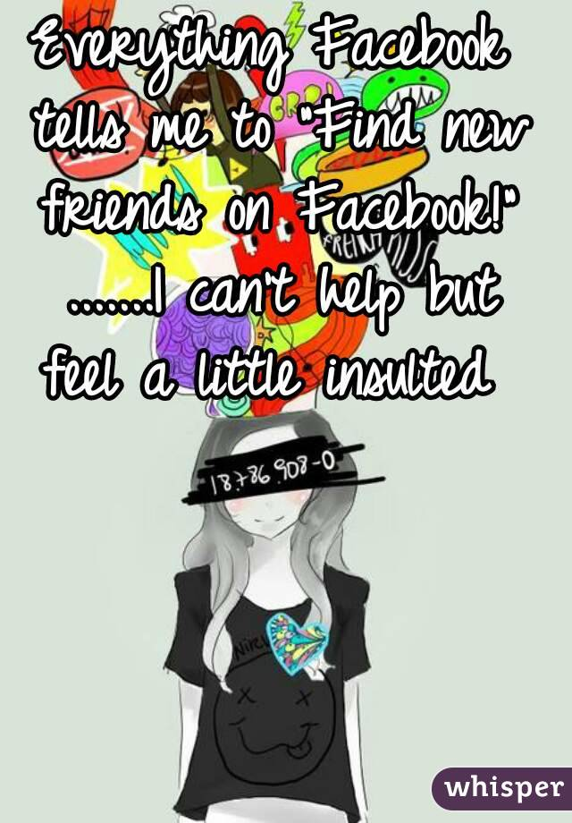 """Everything Facebook tells me to """"Find new friends on Facebook!"""" .......I can't help but feel a little insulted"""
