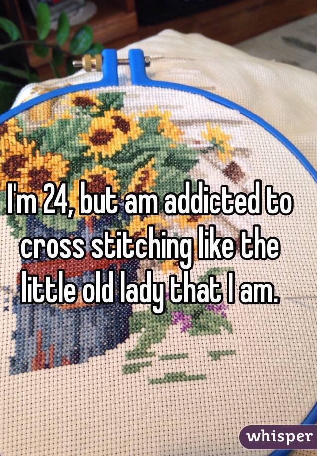 I'm 24, but am addicted to cross stitching like the little old lady that I am.