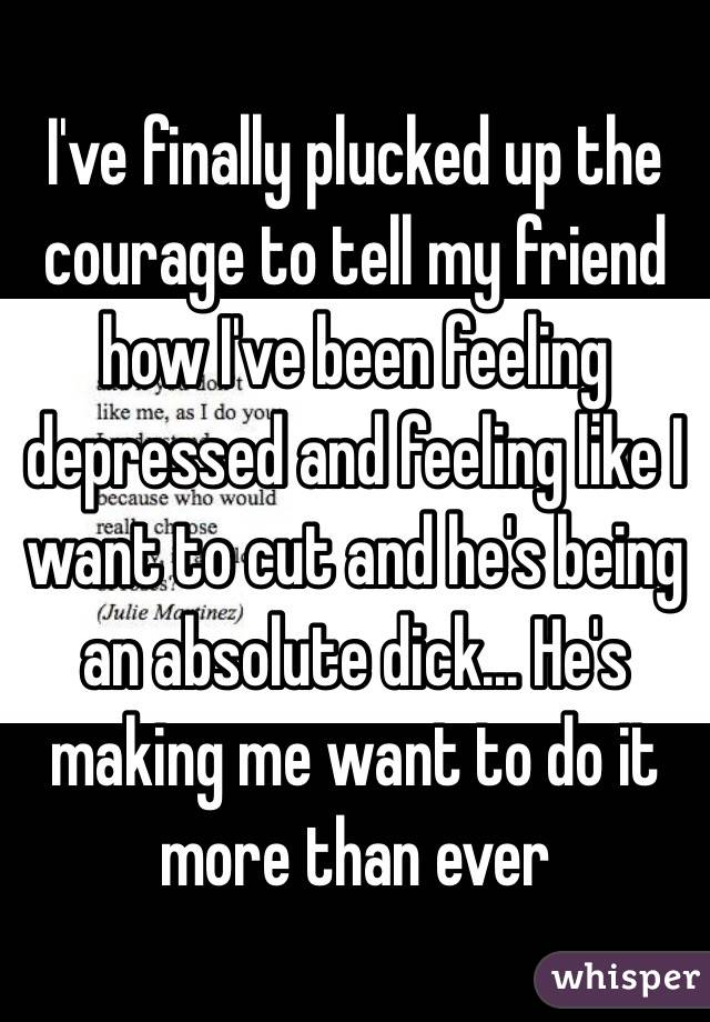 I've finally plucked up the courage to tell my friend how I've been feeling depressed and feeling like I want to cut and he's being an absolute dick... He's making me want to do it more than ever