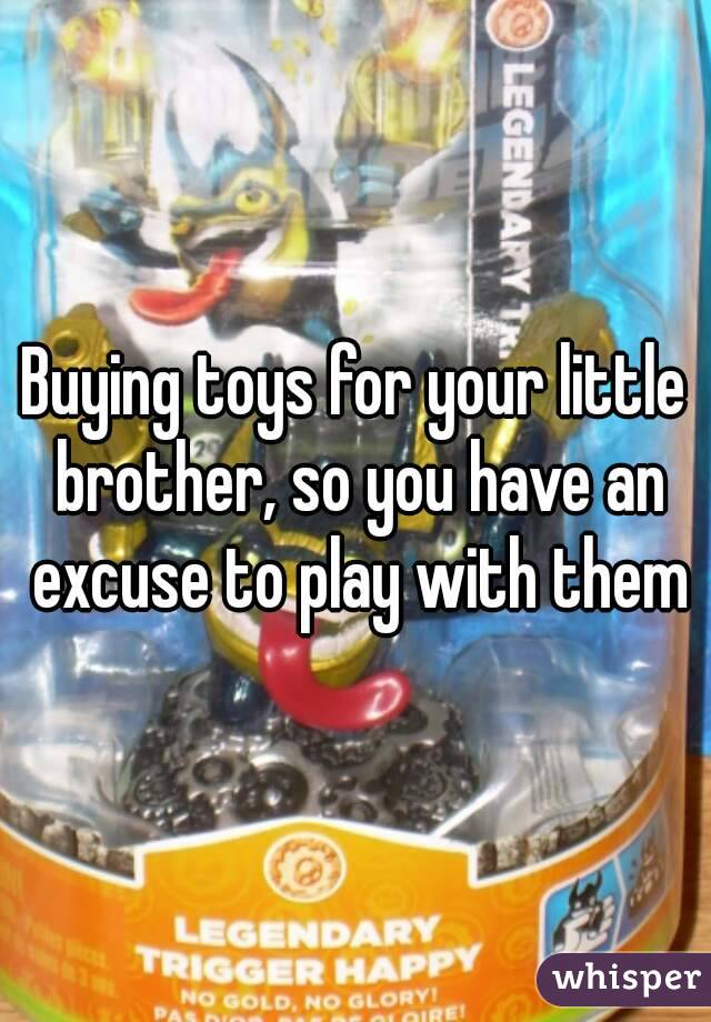 Buying toys for your little brother, so you have an excuse to play with them