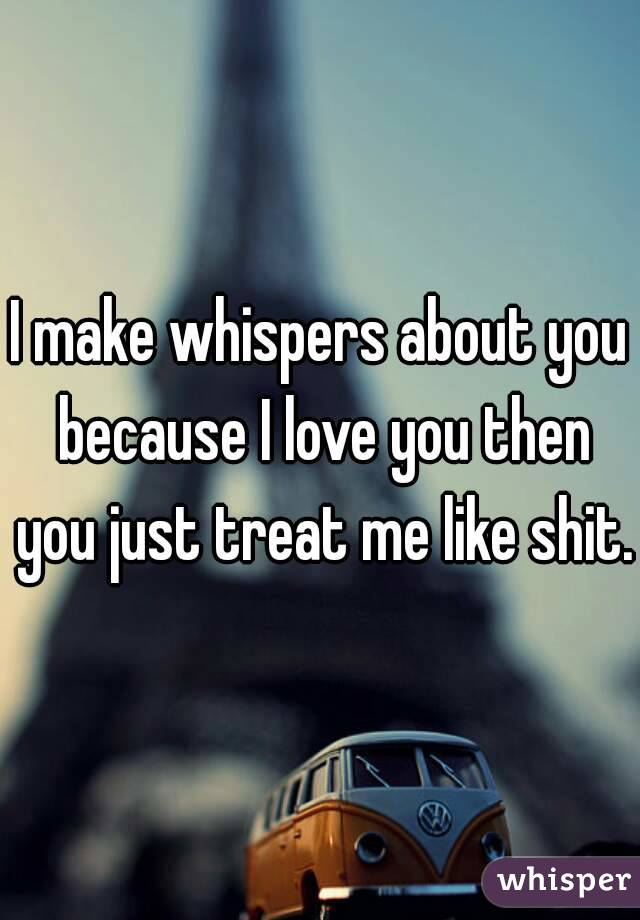 I make whispers about you because I love you then you just treat me like shit.