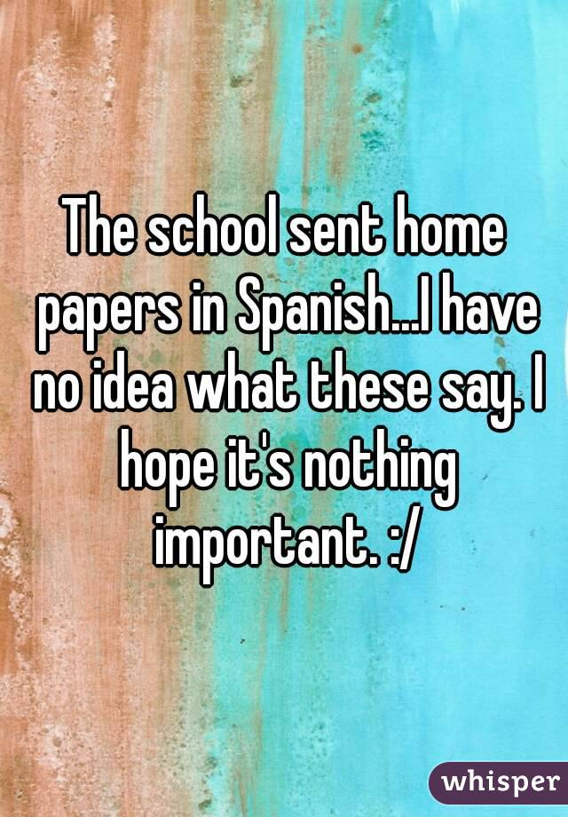 The school sent home papers in Spanish...I have no idea what these say. I hope it's nothing important. :/