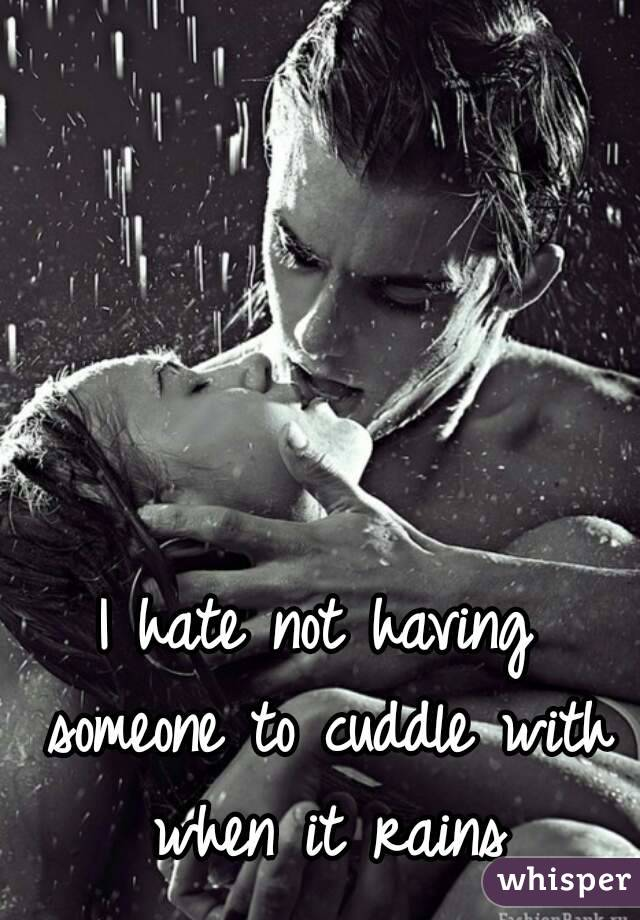 I hate not having someone to cuddle with when it rains
