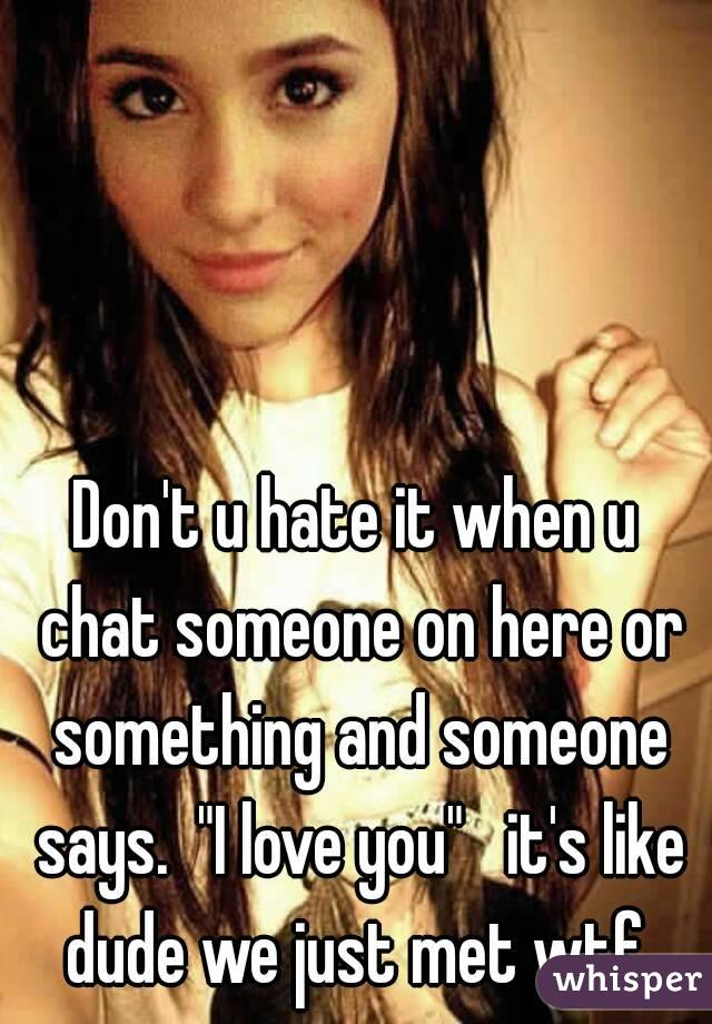 """Don't u hate it when u chat someone on here or something and someone says.  """"I love you""""   it's like dude we just met wtf"""