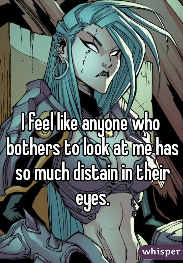 I feel like anyone who bothers to look at me has so much distain in their eyes.