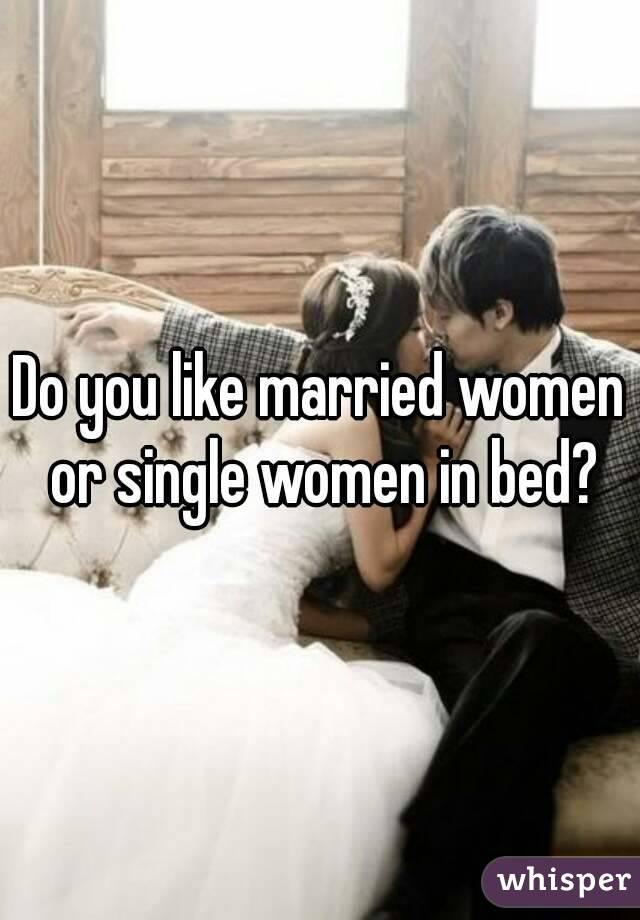 Do you like married women or single women in bed?