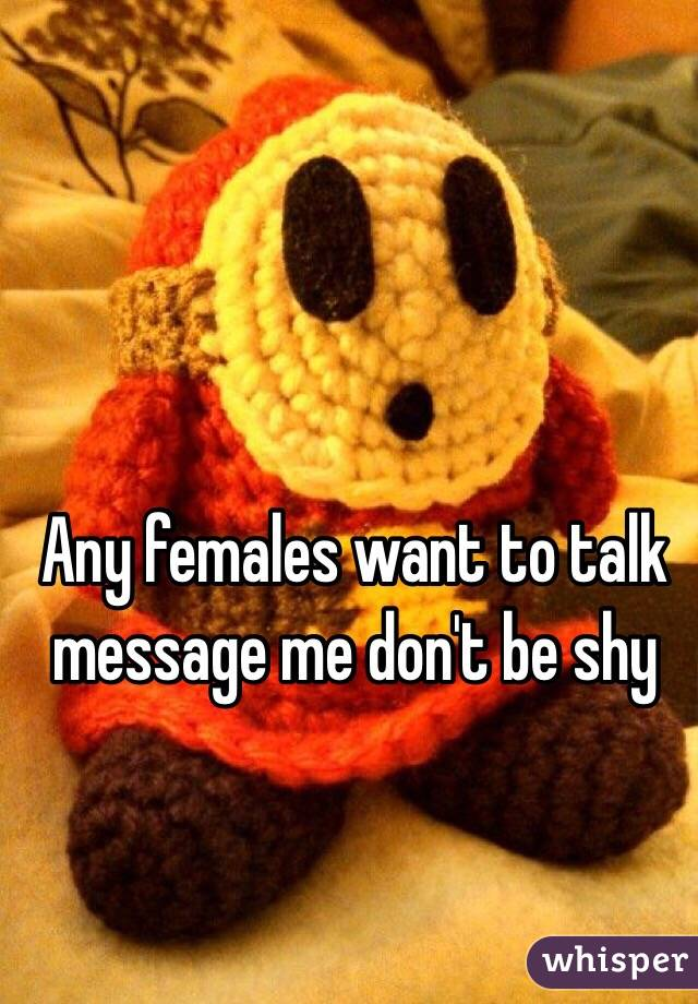 Any females want to talk message me don't be shy