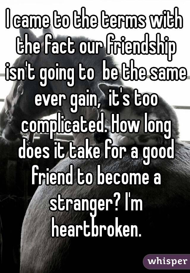 I came to the terms with the fact our friendship isn't going to  be the same ever gain,  it's too complicated. How long does it take for a good friend to become a stranger? I'm heartbroken.