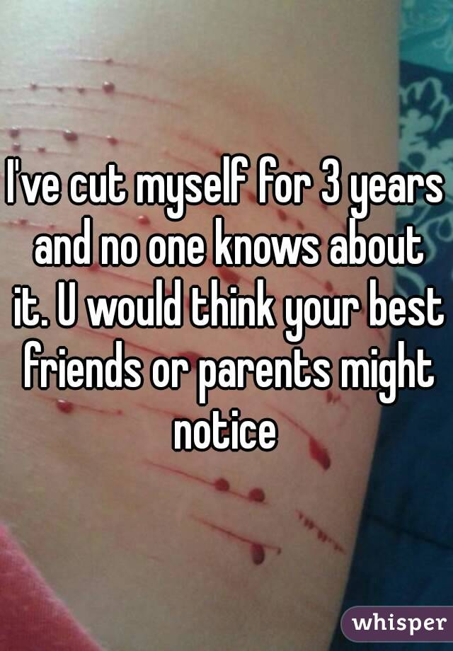 I've cut myself for 3 years and no one knows about it. U would think your best friends or parents might notice