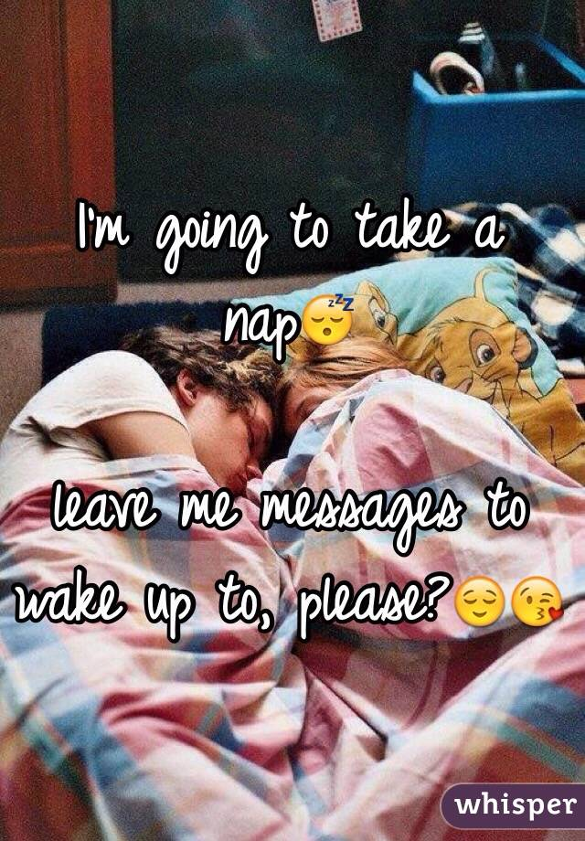I'm going to take a nap😴  leave me messages to wake up to, please?😌😘