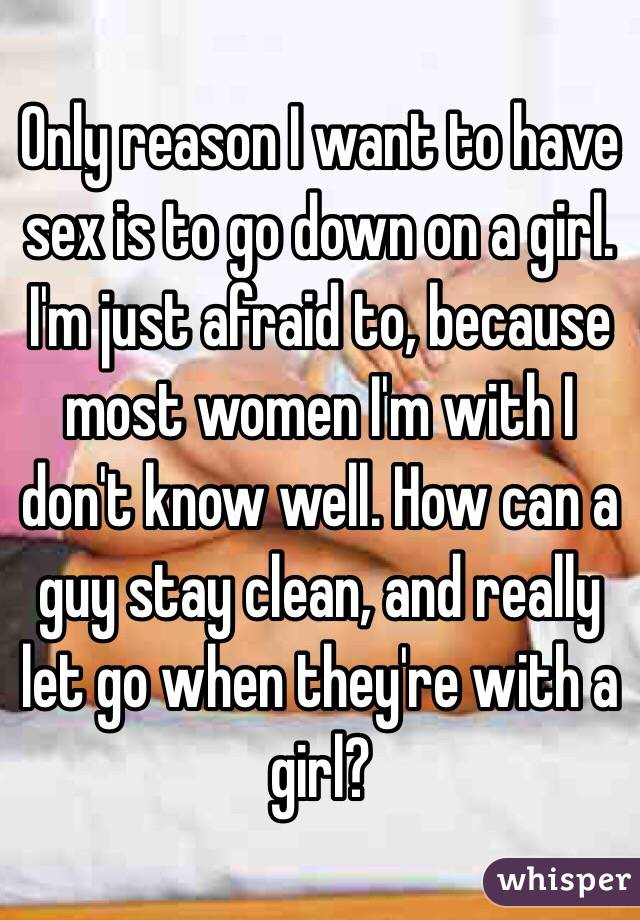 Only reason I want to have sex is to go down on a girl. I'm just afraid to, because most women I'm with I don't know well. How can a guy stay clean, and really let go when they're with a girl?
