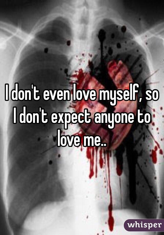 I don't even love myself, so I don't expect anyone to love me..