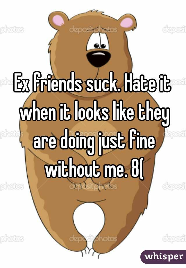 Ex friends suck. Hate it when it looks like they are doing just fine without me. 8(