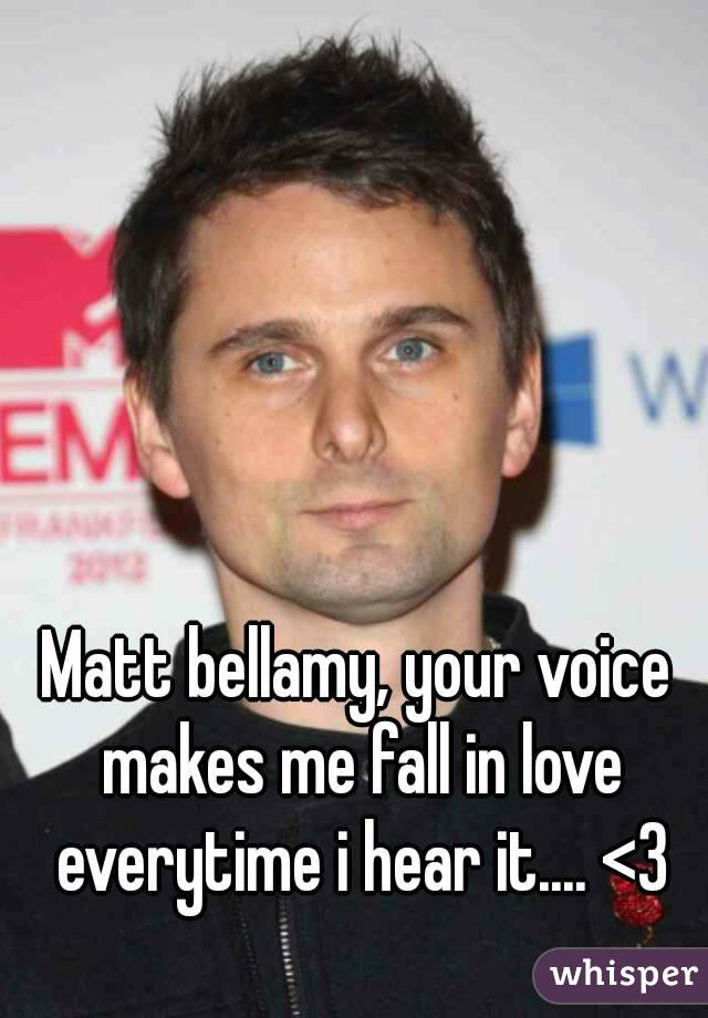 Matt bellamy, your voice makes me fall in love everytime i hear it.... <3