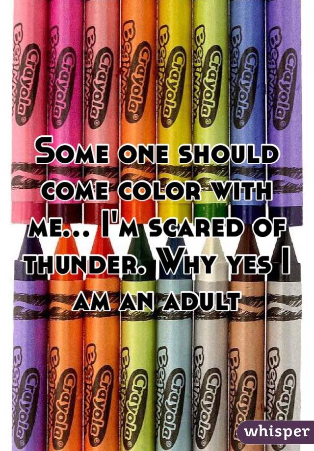 Some one should come color with me... I'm scared of thunder. Why yes I am an adult