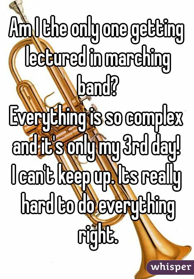 Am I the only one getting lectured in marching band? Everything is so complex and it's only my 3rd day!  I can't keep up. Its really hard to do everything right.