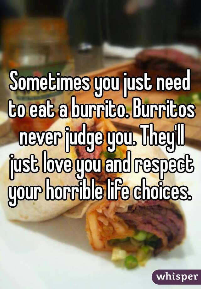 Sometimes you just need to eat a burrito. Burritos never judge you. They'll just love you and respect your horrible life choices.