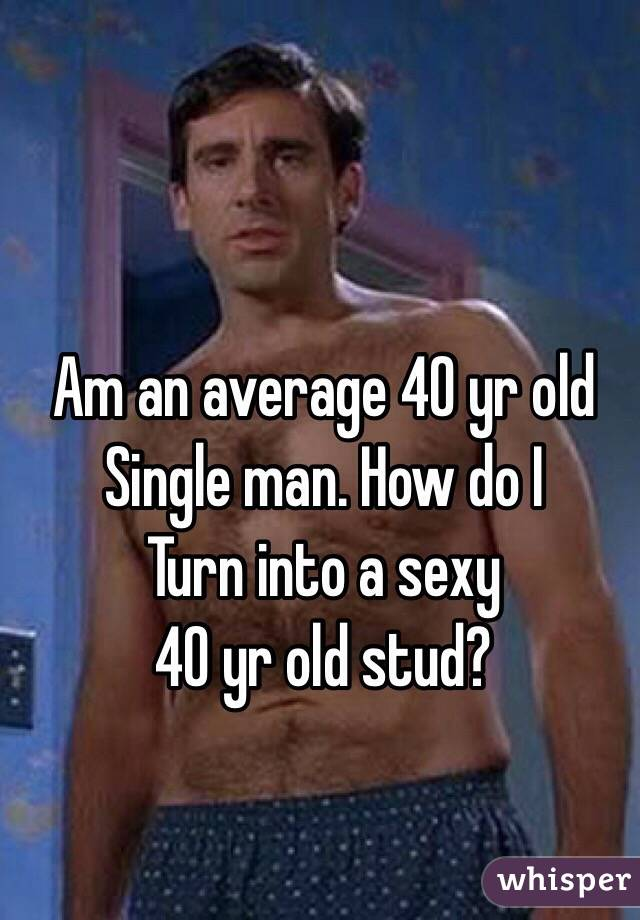 Am an average 40 yr old Single man. How do I Turn into a sexy 40 yr old stud?
