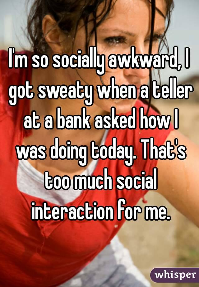I'm so socially awkward, I got sweaty when a teller at a bank asked how I was doing today. That's too much social interaction for me.