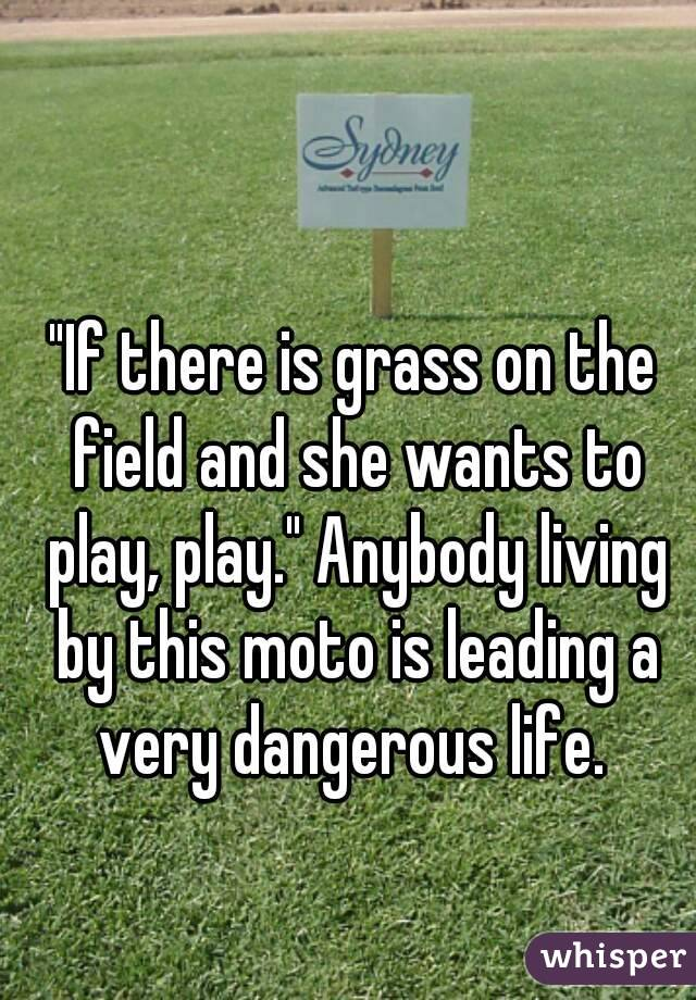 """""""If there is grass on the field and she wants to play, play."""" Anybody living by this moto is leading a very dangerous life."""