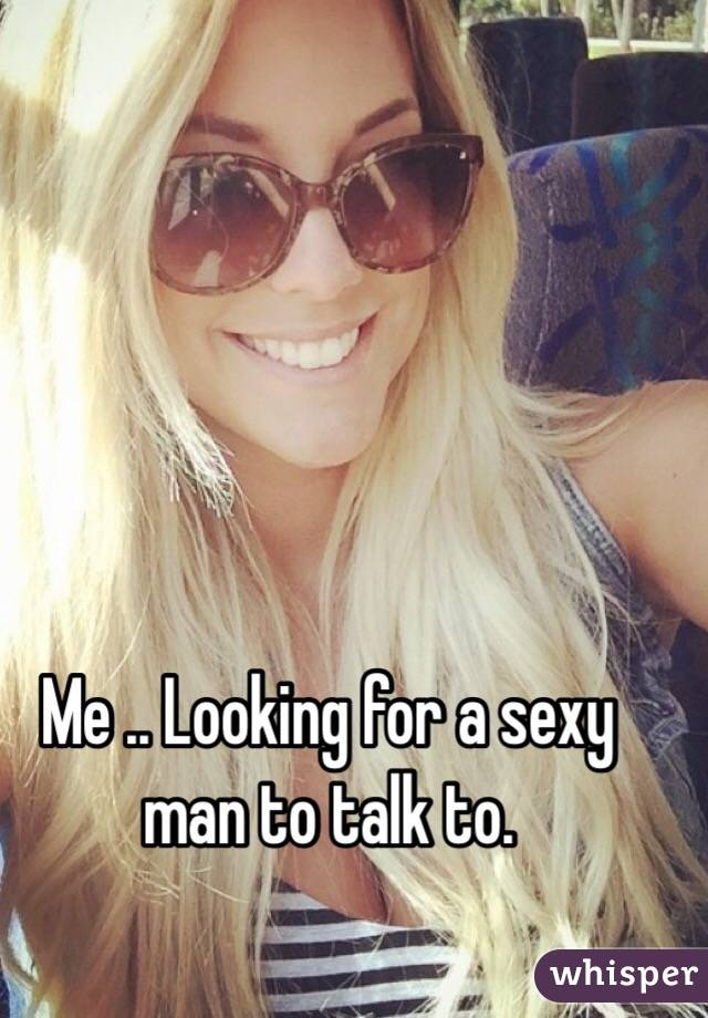 Me .. Looking for a sexy man to talk to.
