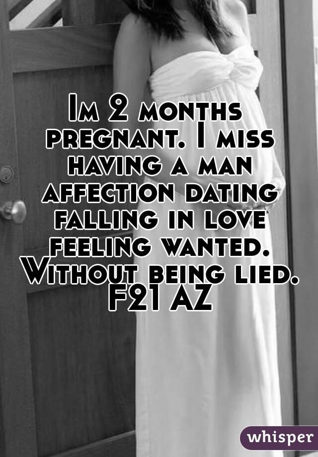 Im 2 months pregnant. I miss having a man affection dating falling in love feeling wanted. Without being lied. F21 AZ