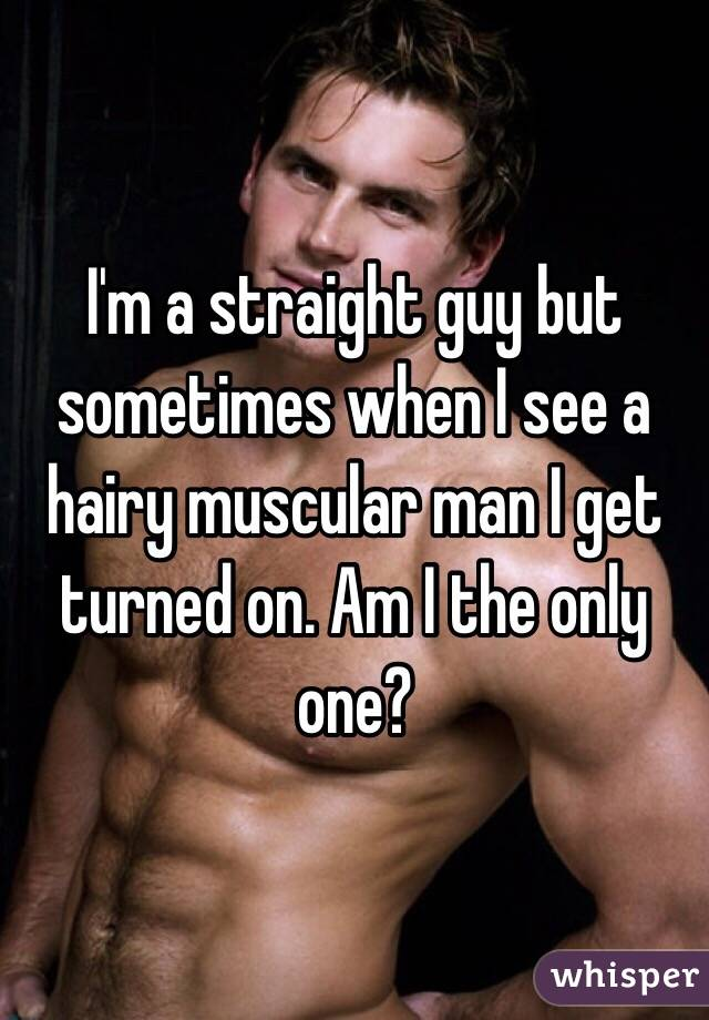 I'm a straight guy but sometimes when I see a hairy muscular man I get turned on. Am I the only one?