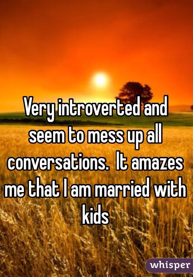 Very introverted and seem to mess up all conversations.  It amazes me that I am married with kids