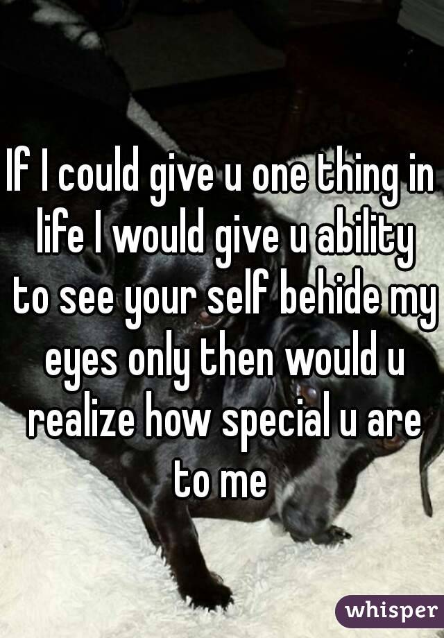 If I could give u one thing in life I would give u ability to see your self behide my eyes only then would u realize how special u are to me