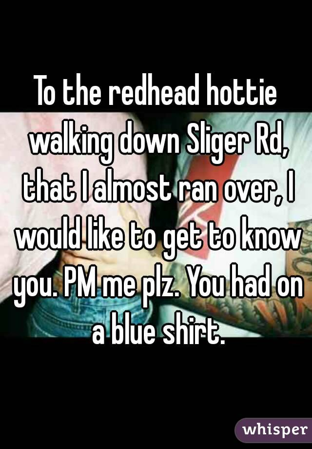 To the redhead hottie walking down Sliger Rd, that I almost ran over, I would like to get to know you. PM me plz. You had on a blue shirt.