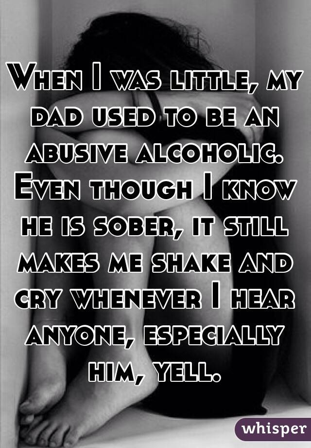 When I was little, my dad used to be an abusive alcoholic. Even though I know he is sober, it still makes me shake and cry whenever I hear anyone, especially him, yell.