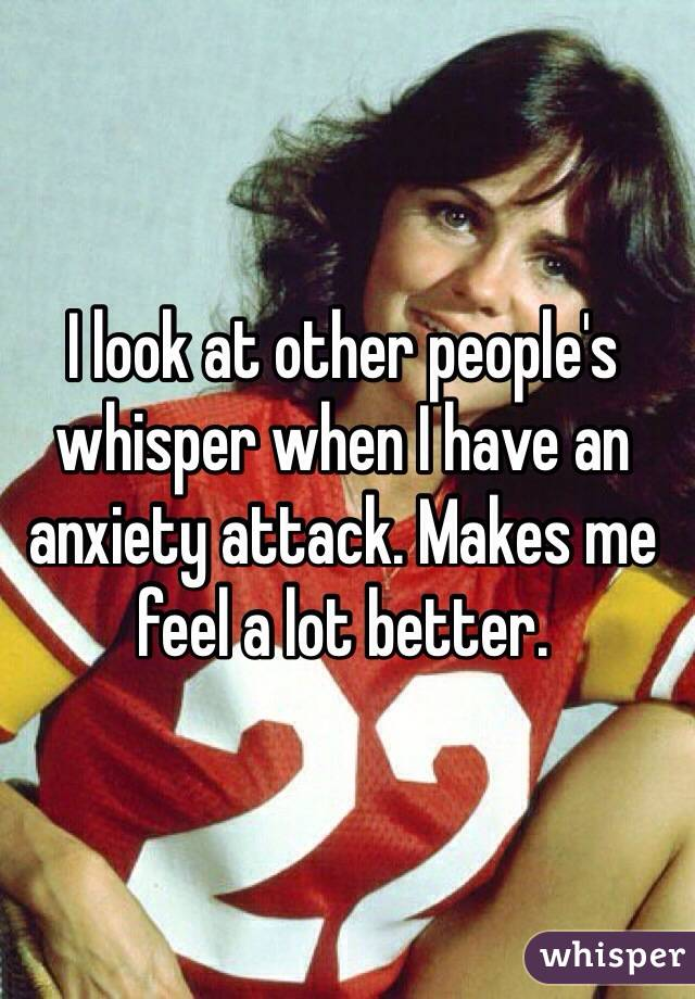I look at other people's whisper when I have an anxiety attack. Makes me feel a lot better.