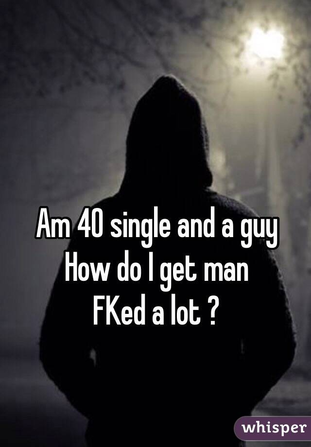 Am 40 single and a guy How do I get man FKed a lot ?