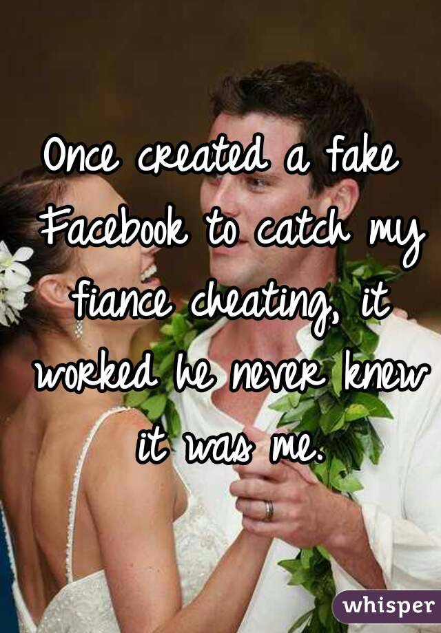 Once created a fake Facebook to catch my fiance cheating, it worked he never knew it was me.
