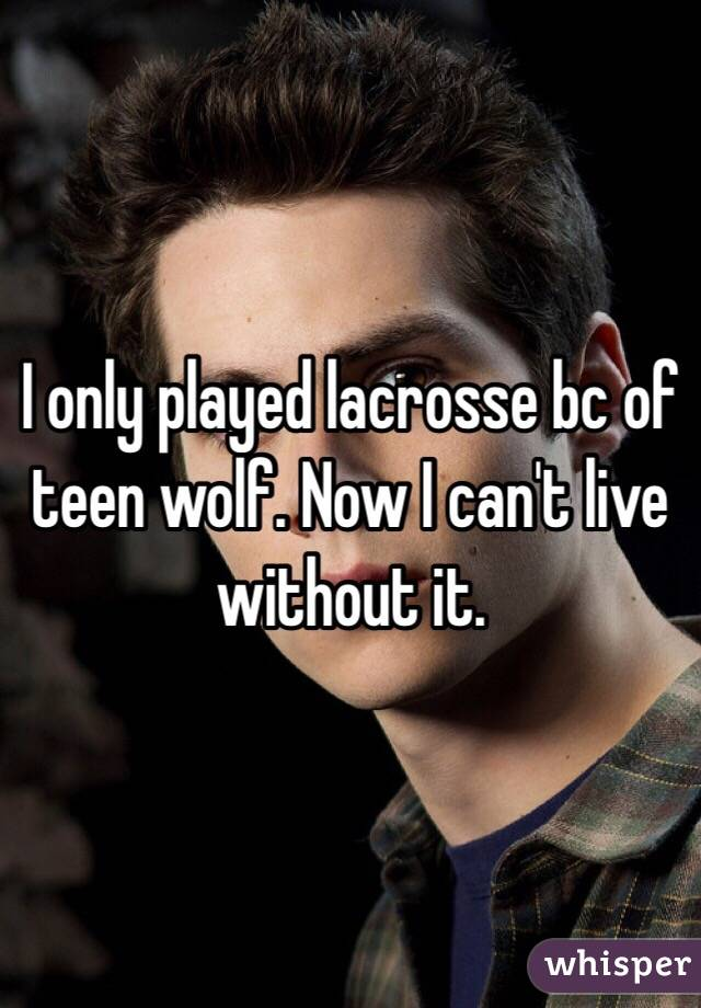 I only played lacrosse bc of teen wolf. Now I can't live without it.