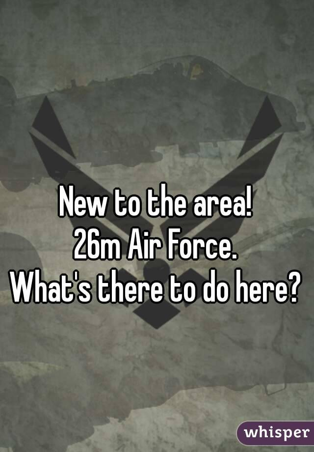 New to the area! 26m Air Force. What's there to do here?