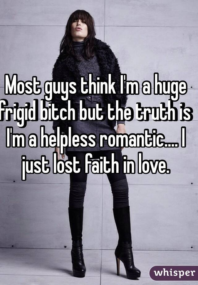 Most guys think I'm a huge frigid bitch but the truth is I'm a helpless romantic.... I just lost faith in love.