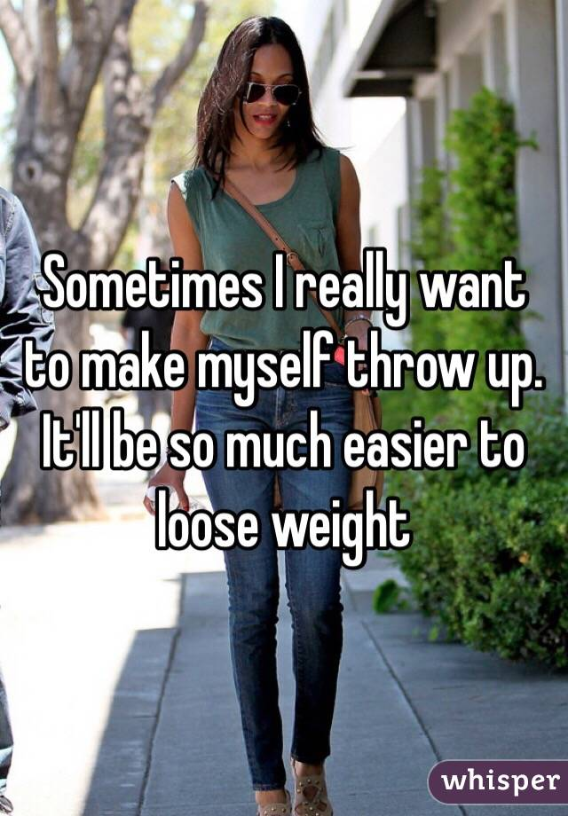 Sometimes I really want to make myself throw up. It'll be so much easier to loose weight