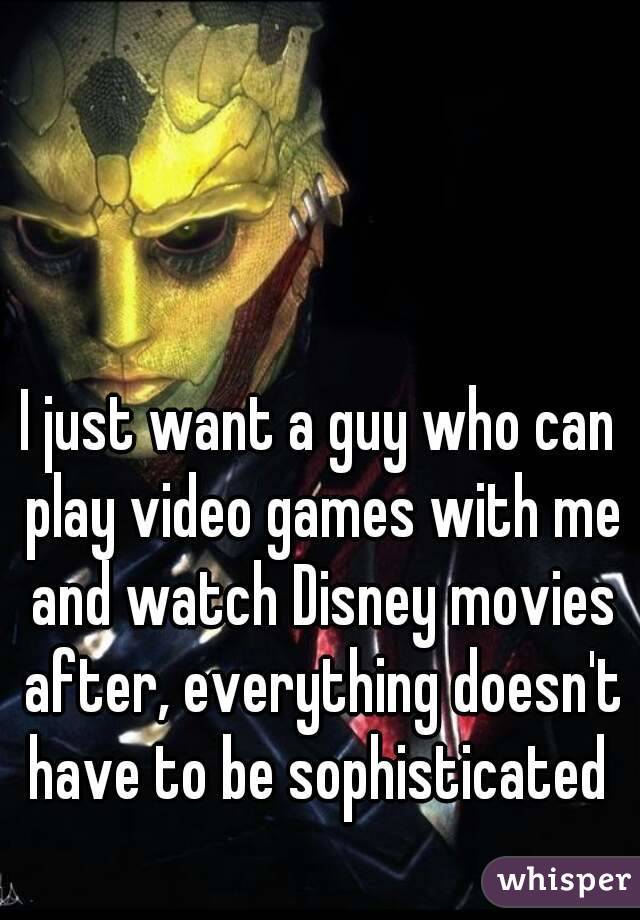 I just want a guy who can play video games with me and watch Disney movies after, everything doesn't have to be sophisticated