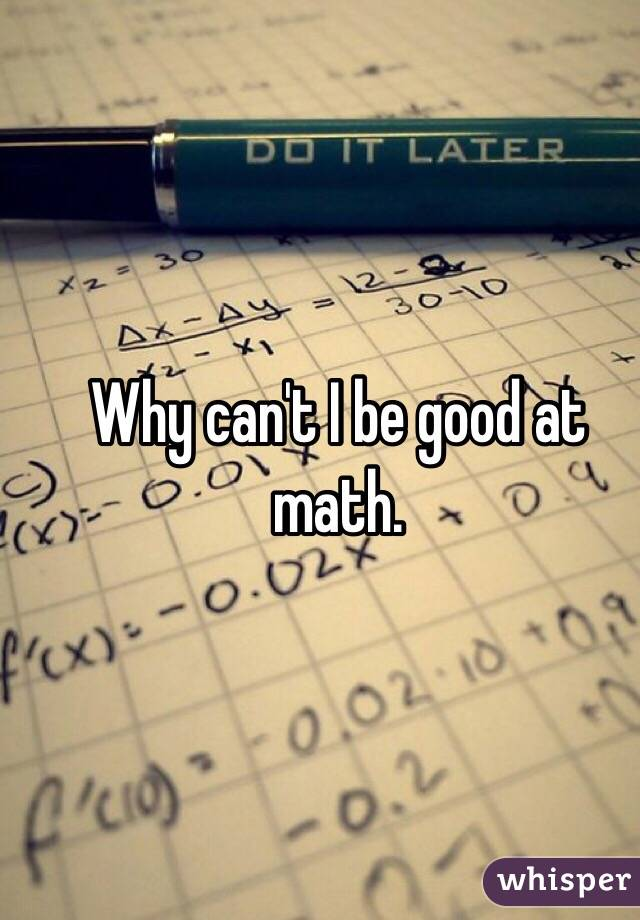 Why can't I be good at math.