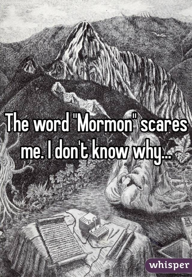 "The word ""Mormon"" scares me. I don't know why..."