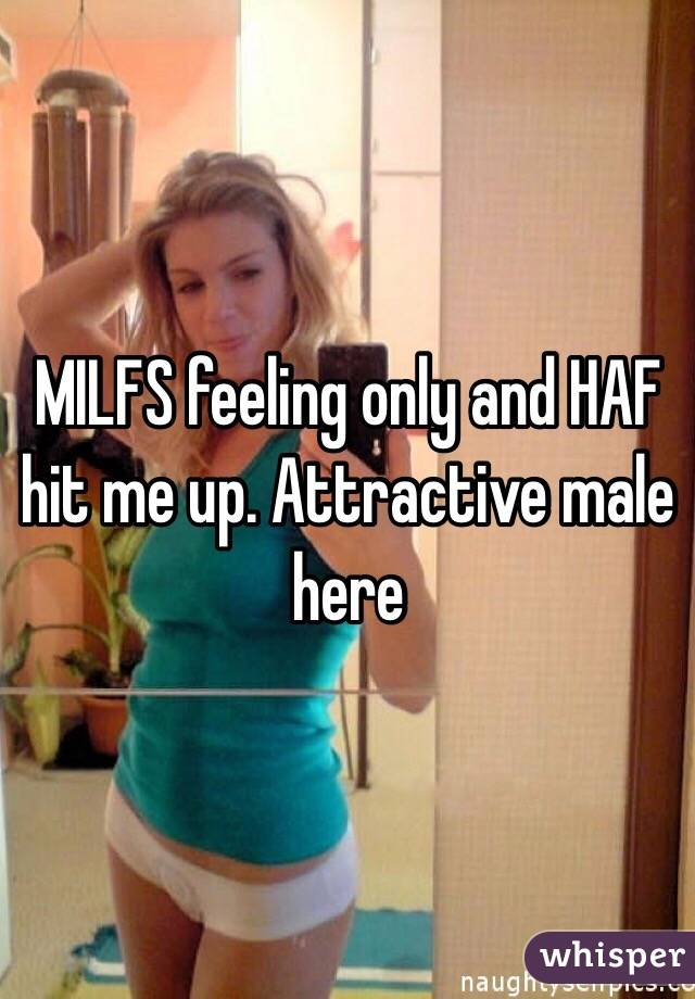 MILFS feeling only and HAF hit me up. Attractive male here