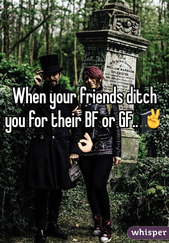 When your friends ditch you for their BF or GF.. ✌️👌🏻