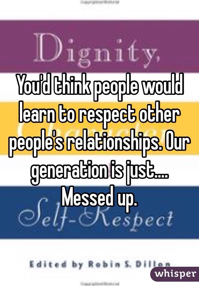 You'd think people would learn to respect other people's relationships. Our generation is just.... Messed up.