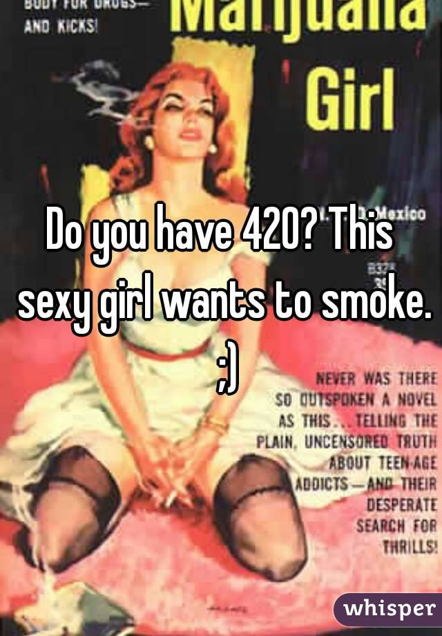 Do you have 420? This sexy girl wants to smoke.  ;)