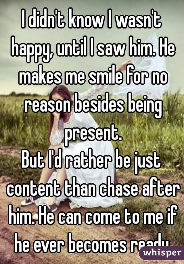 I didn't know I wasn't happy, until I saw him. He makes me smile for no reason besides being present. But I'd rather be just content than chase after him. He can come to me if he ever becomes ready.