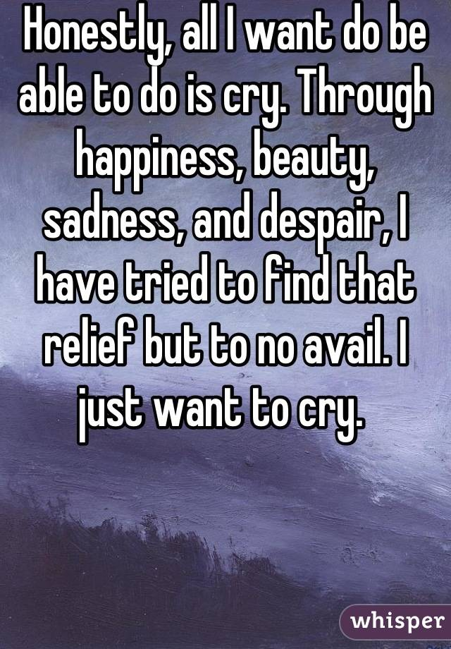 Honestly, all I want do be able to do is cry. Through happiness, beauty, sadness, and despair, I have tried to find that relief but to no avail. I just want to cry.
