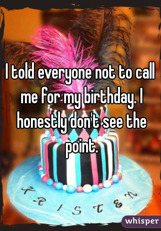 I told everyone not to call me for my birthday. I honestly don't see the point.